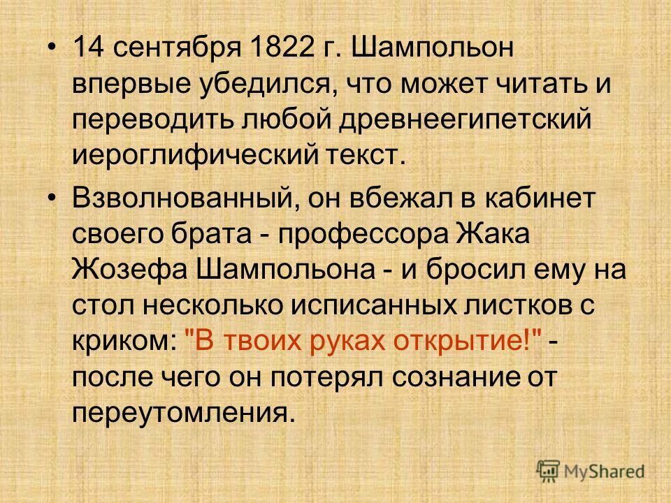 14 сентября 1822 г. Шампольон впервые убедился, что может читать и переводить любой древнеегипетский иероглифический текст. Взволнованный, он вбежал в кабинет своего брата - профессора Жака Жозефа Шампольона - и бросил ему на стол несколько исписанны