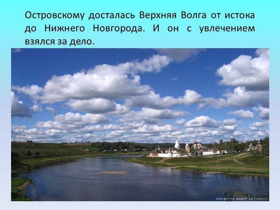 Островскому досталась Верхняя Волга от истока до Нижнего Новгорода. И он с увлечением взялся за дело.