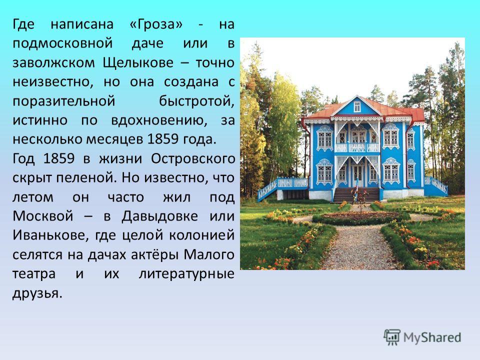 Где написана «Гроза» - на подмосковной даче или в заволжском Щелыкове – точно неизвестно, но она создана с поразительной быстротой, истинно по вдохновению, за несколько месяцев 1859 года. Год 1859 в жизни Островского скрыт пеленой. Но известно, что л