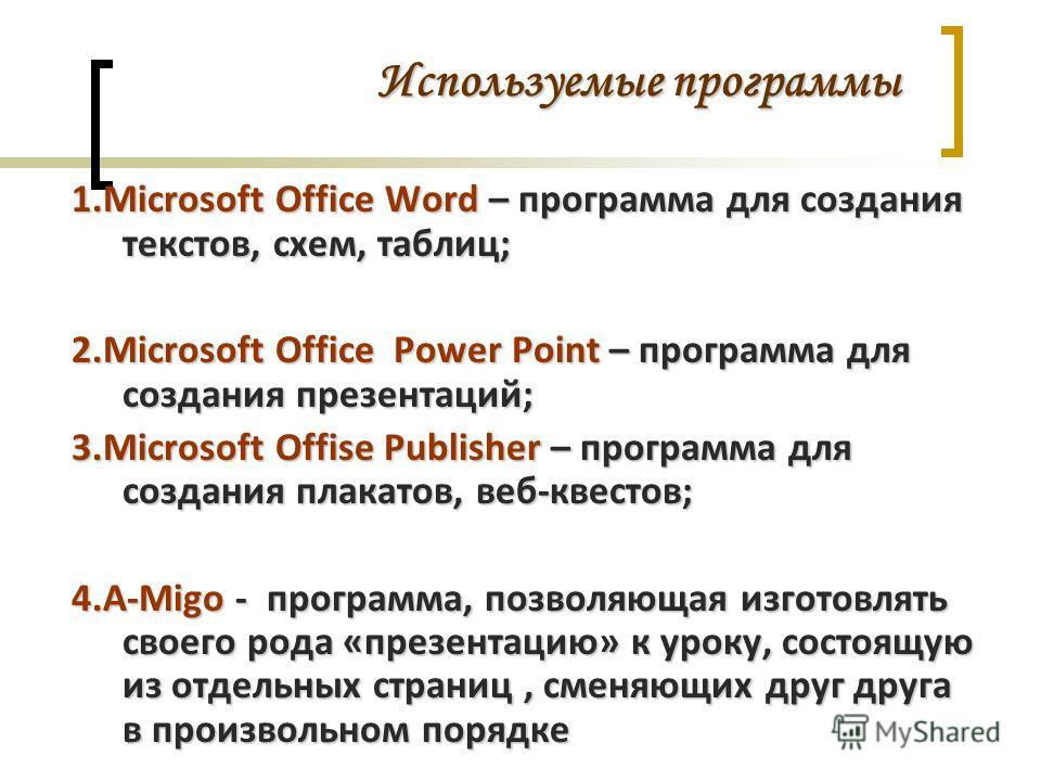 Используемые программы 1.Microsoft Office Word – программа для создания текстов, схем, таблиц; 2.Microsoft Office Power Point – программа для создания презентаций; 3.Microsoft Offise Publisher – программа для создания плакатов, веб-квестов; 4.A-Migo