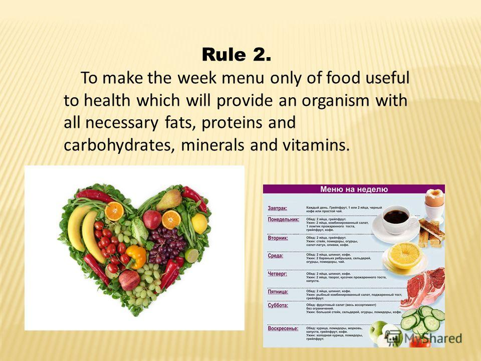 Rule 2. To make the week menu only of food useful to health which will provide an organism with all necessary fats, proteins and carbohydrates, minerals and vitamins.
