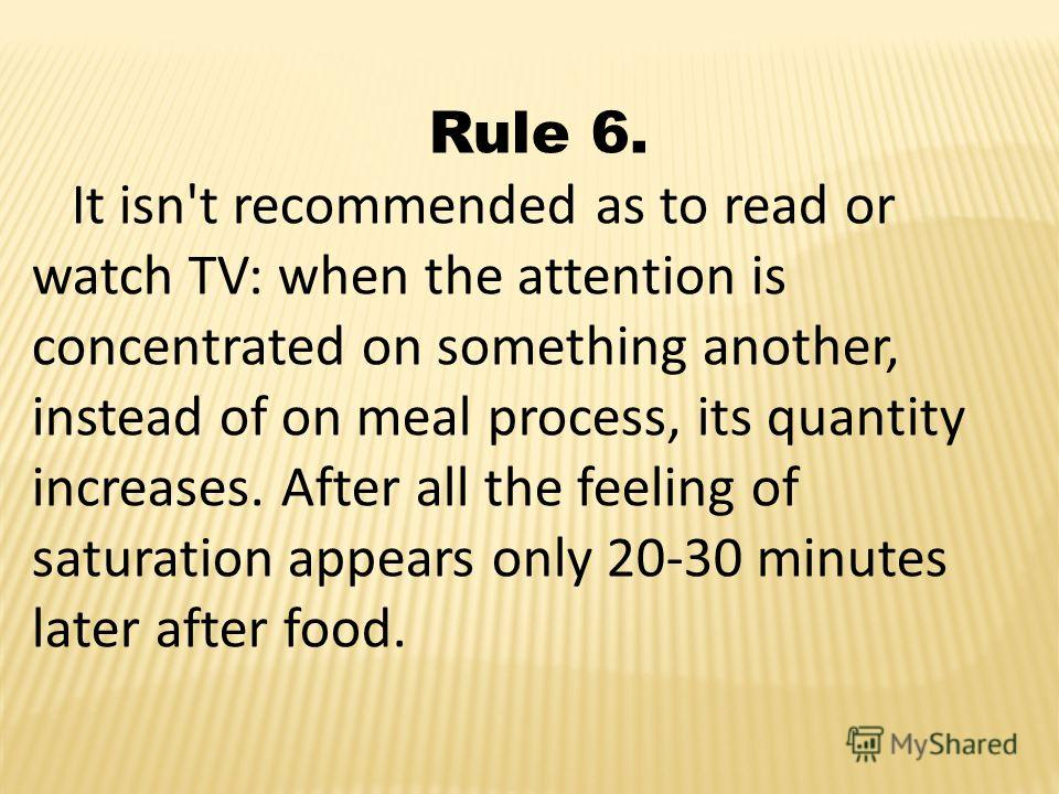 Rule 6. It isn't recommended as to read or watch TV: when the attention is concentrated on something another, instead of on meal process, its quantity increases. After all the feeling of saturation appears only 20-30 minutes later after food.