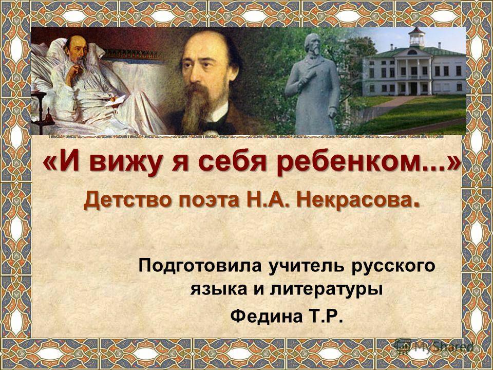 Подготовила учитель русского языка и литературы Федина Т.Р. «И вижу я себя ребенком...» Детство поэта Н.А. Некрасова.