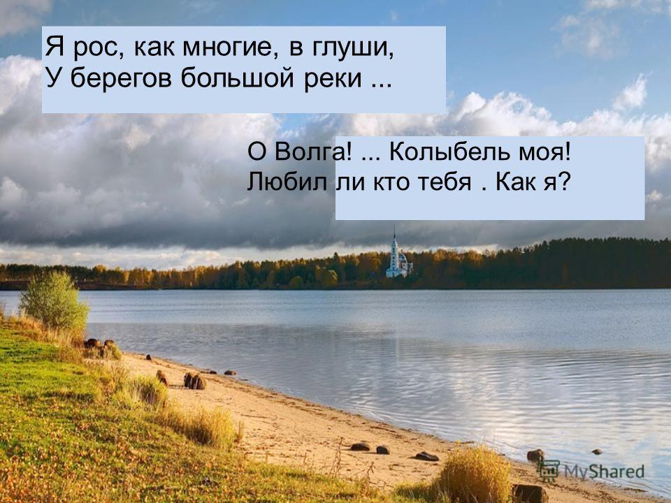 О Волга!... Колыбель моя! Любил ли кто тебя. Как я? Я рос, как многие, в глуши, У берегов большой реки...