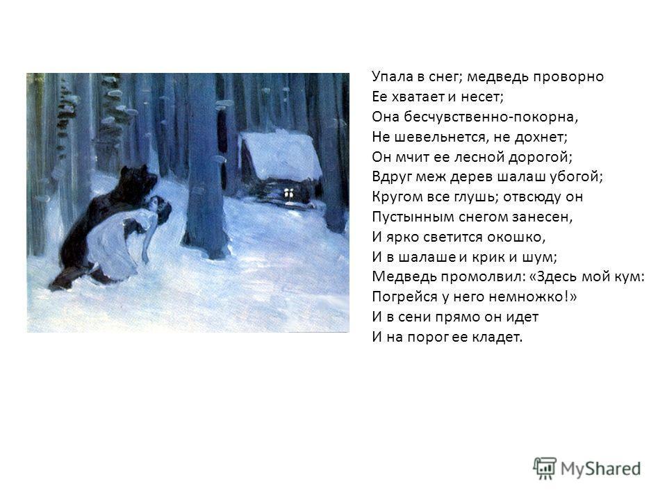 Упала в снег; медведь проворно Ее хватает и несет; Она бесчувственно-покорна, Не шевельнется, не дохнет; Он мчит ее лесной дорогой; Вдруг меж дерев шалаш убогой; Кругом все глушь; отвсюду он Пустынным снегом занесен, И ярко светится окошко, И в шалаш