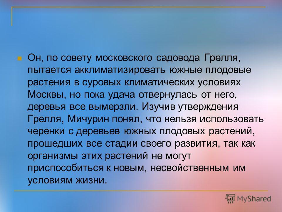 Он, по совету московского садовода Грелля, пытается акклиматизировать южные плодовые растения в суровых климатических условиях Москвы, но пока удача отвернулась от него, деревья все вымерзли. Изучив утверждения Грелля, Мичурин понял, что нельзя испол