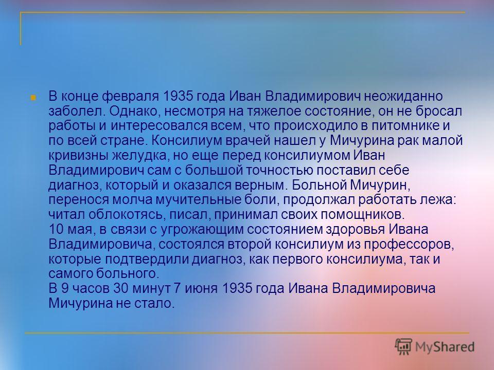 В конце февраля 1935 года Иван Владимирович неожиданно заболел. Однако, несмотря на тяжелое состояние, он не бросал работы и интересовался всем, что происходило в питомнике и по всей стране. Консилиум врачей нашел у Мичурина рак малой кривизны желудк