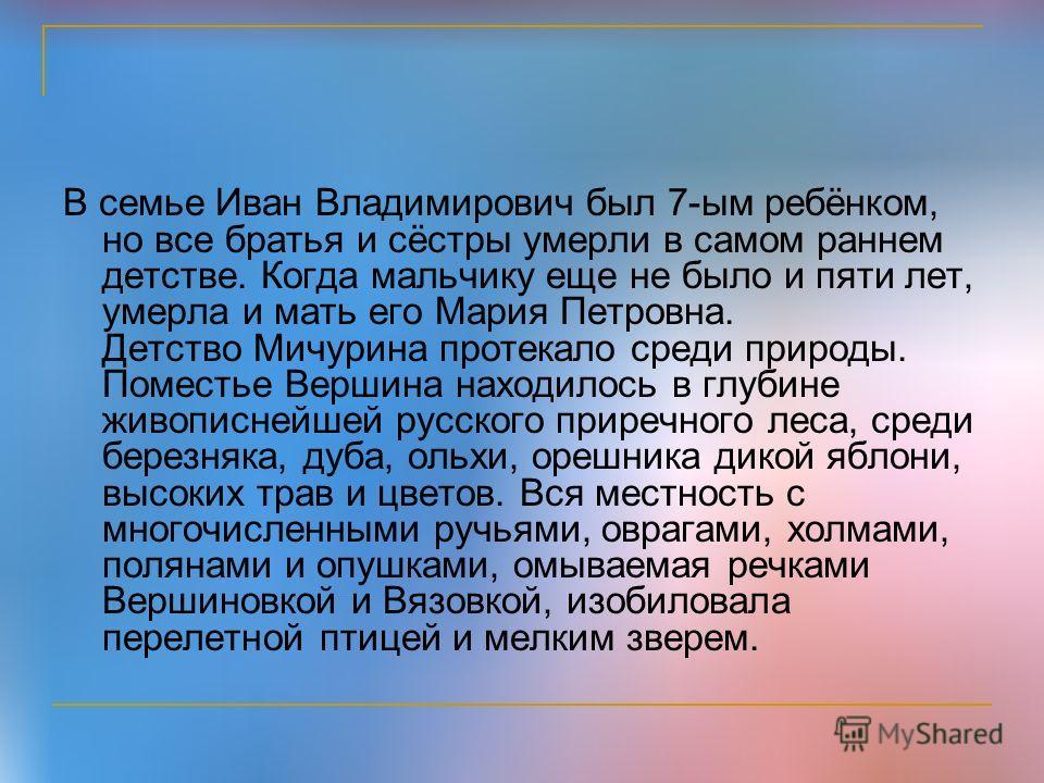 В семье Иван Владимирович был 7-ым ребёнком, но все братья и сёстры умерли в самом раннем детстве. Когда мальчику еще не было и пяти лет, умерла и мать его Мария Петровна. Детство Мичурина протекало среди природы. Поместье Вершина находилось в глубин