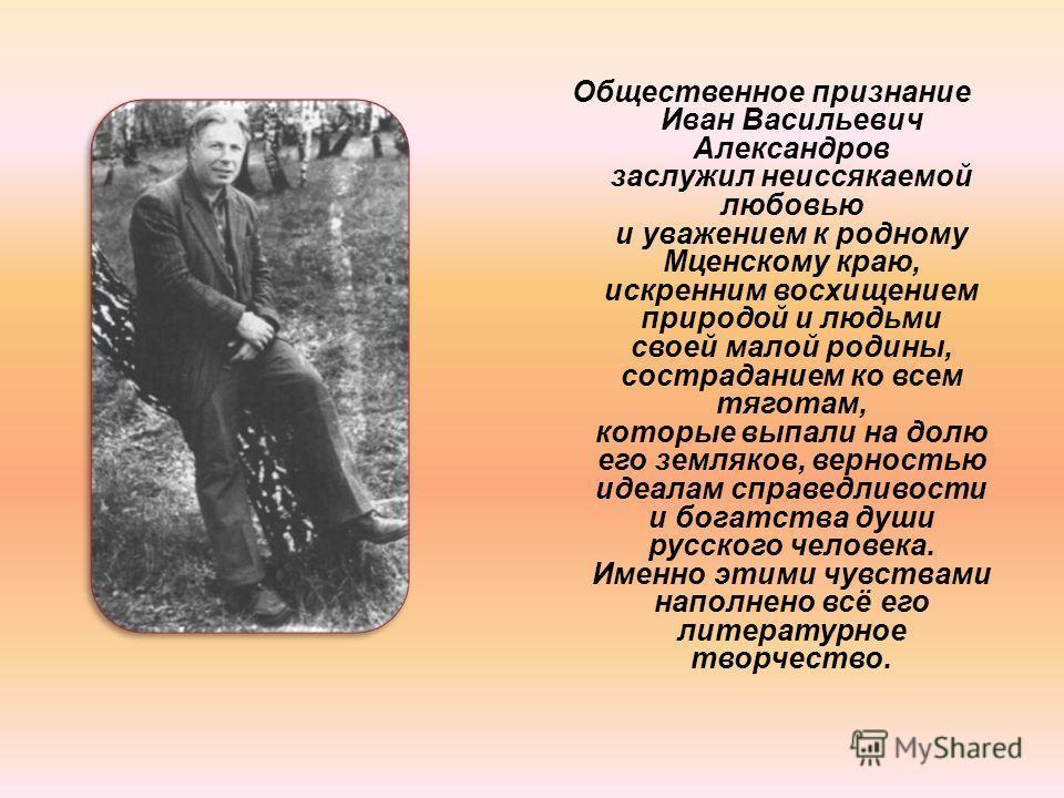 Общественное признание Иван Васильевич Александров заслужил неиссякаемой любовью и уважением к родному Мценскому краю, искренним восхищением природой и людьми своей малой родины, состраданием ко всем тяготам, которые выпали на долю его земляков, верн