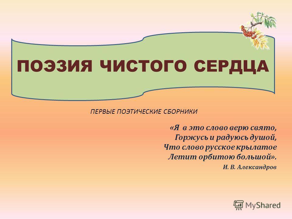 «Я в это слово верю свято, Горжусь и радуюсь душой, Что слово русское крылатое Летит орбитою большой». И. В. Александров ПОЭЗИЯ ЧИСТОГО СЕРДЦА ПЕРВЫЕ ПОЭТИЧЕСКИЕ СБОРНИКИ