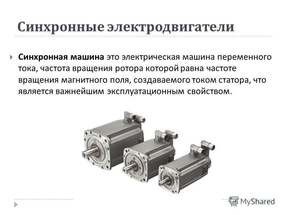 Синхронные электродвигатели Синхронная машина это электрическая машина переменного тока, частота вращения ротора которой равна частоте вращения магнитного поля, создаваемого током статора, что является важнейшим эксплуатационным свойством.