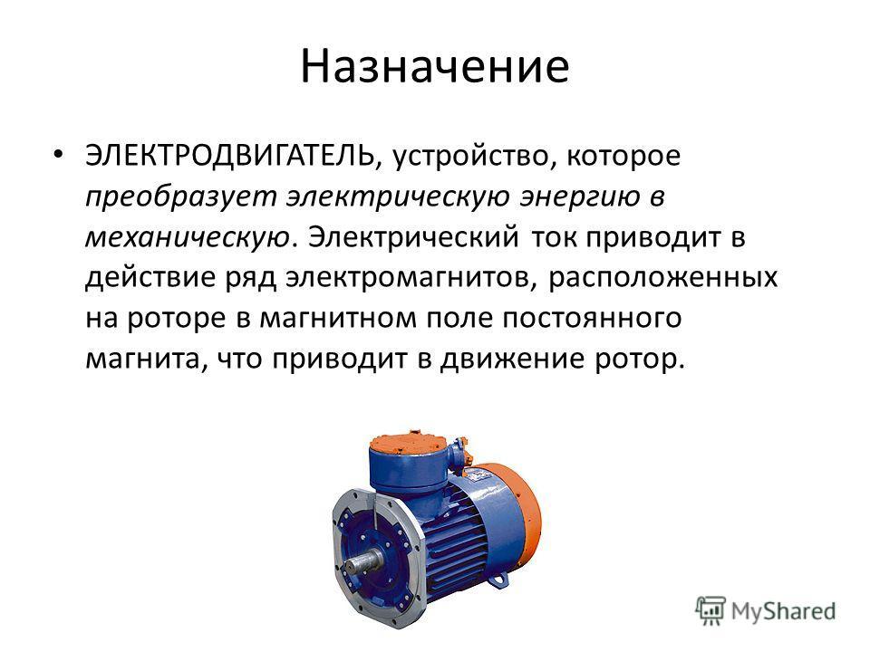 Назначение ЭЛЕКТРОДВИГАТЕЛЬ, устройство, которое преобразует электрическую энергию в механическую. Электрический ток приводит в действие ряд электромагнитов, расположенных на роторе в магнитном поле постоянного магнита, что приводит в движение ротор.