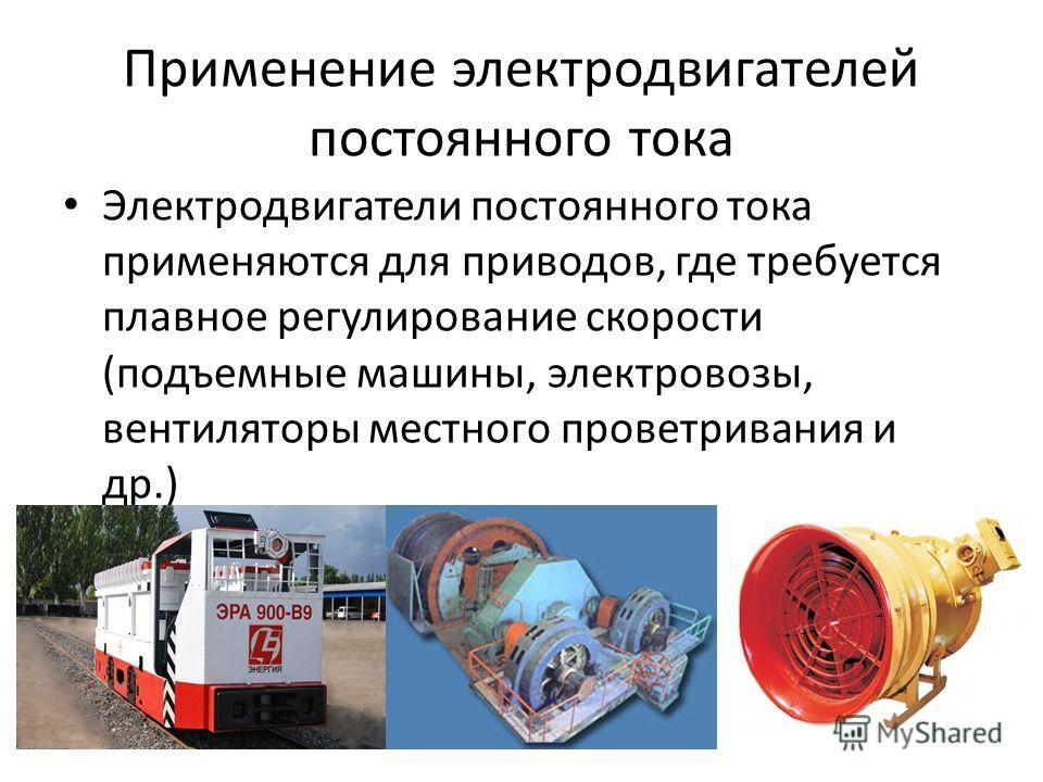Применение электродвигателей постоянного тока Электродвигатели постоянного тока применяются для приводов, где требуется плавное регулирование скорости (подъемные машины, электровозы, вентиляторы местного проветривания и др.)