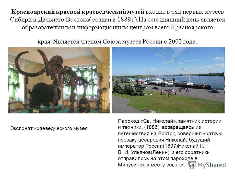 Красноярский краевой краеведческий музей входит в ряд первых музеев Сибири и Дальнего Востока( создан в 1889 г).На сегодняшний день является образовательным и информационным центром всего Красноярского края. Является членом Союза музеев России с 2002