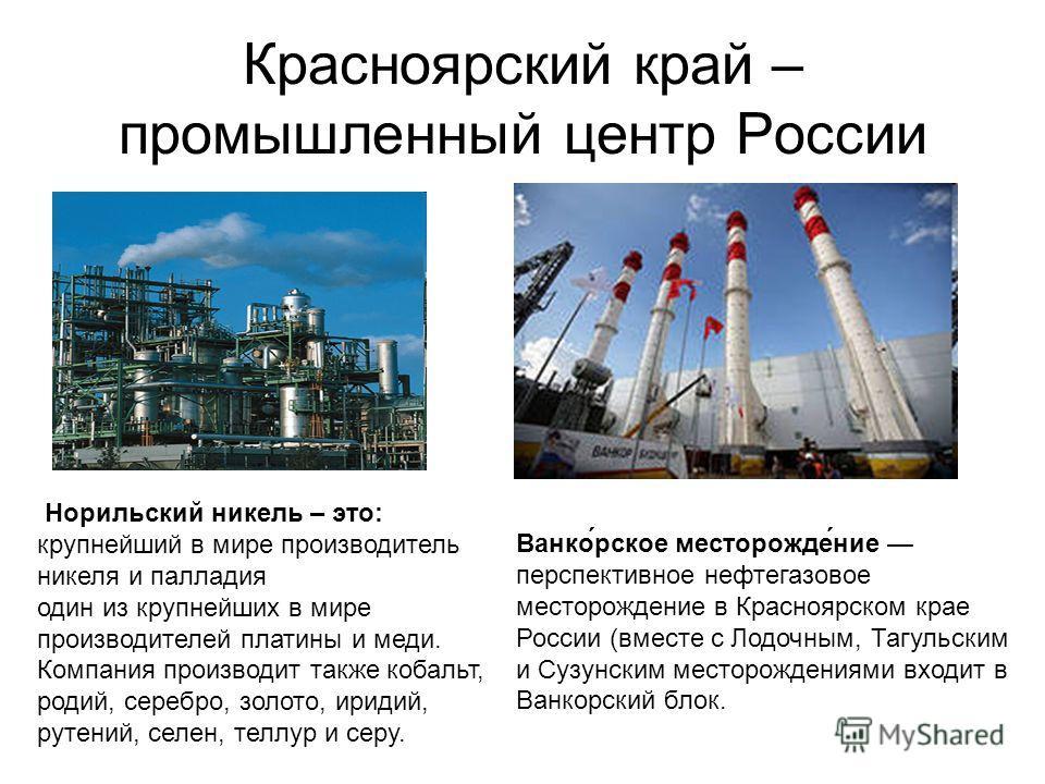 Красноярский край – промышленный центр России Норильский никель – это: крупнейший в мире производитель никеля и палладия один из крупнейших в мире производителей платины и меди. Компания производит также кобальт, родий, серебро, золото, иридий, рутен