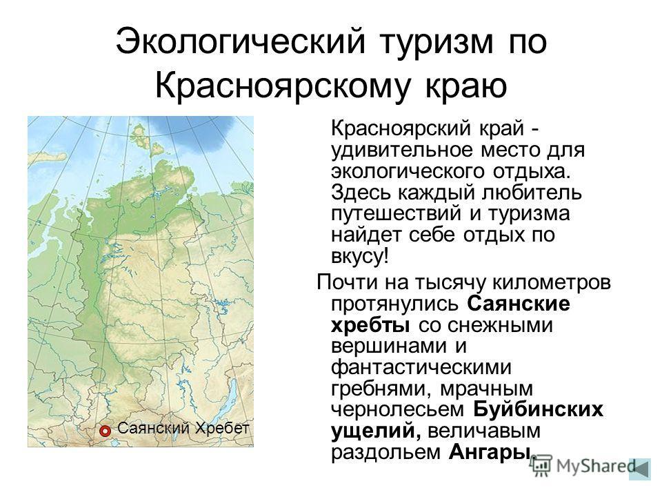 Экологический туризм по Красноярскому краю Красноярский край - удивительное место для экологического отдыха. Здесь каждый любитель путешествий и туризма найдет себе отдых по вкусу! Почти на тысячу километров протянулись Саянские хребты со снежными ве