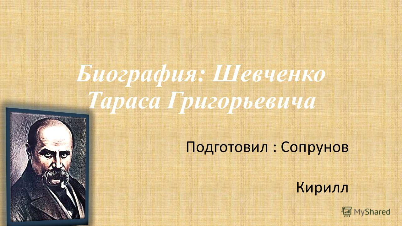 Биография: Шевченко Тараса Григорьевича Подготовил : Сопрунов Кирилл