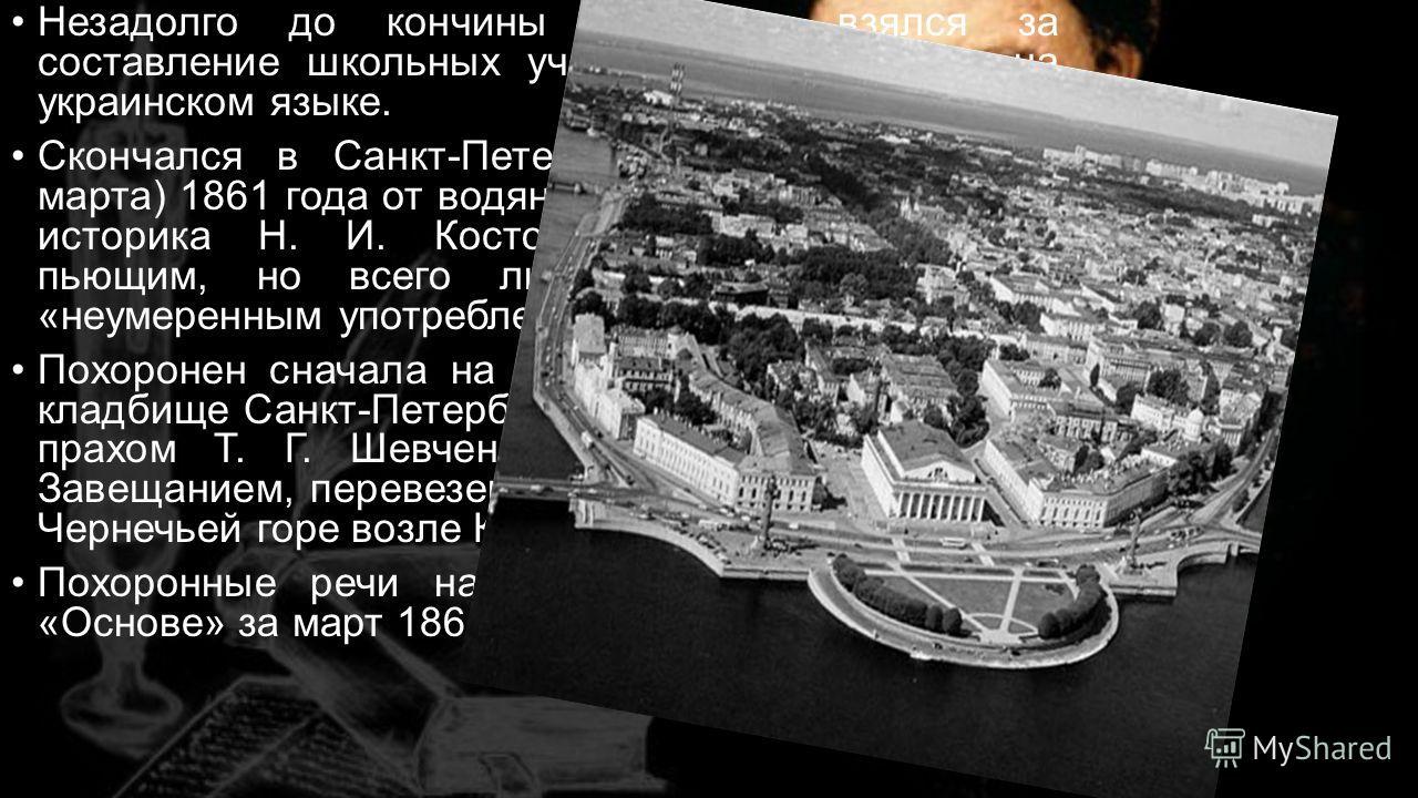 Незадолго до кончины Шевченко взялся за составление школьных учебников для народа на украинском языке. Скончался в Санкт-Петербурге 26 февраля (10 марта) 1861 года от водянки, вызванной, по мнению историка Н. И. Костомарова, видавшего его пьющим, но