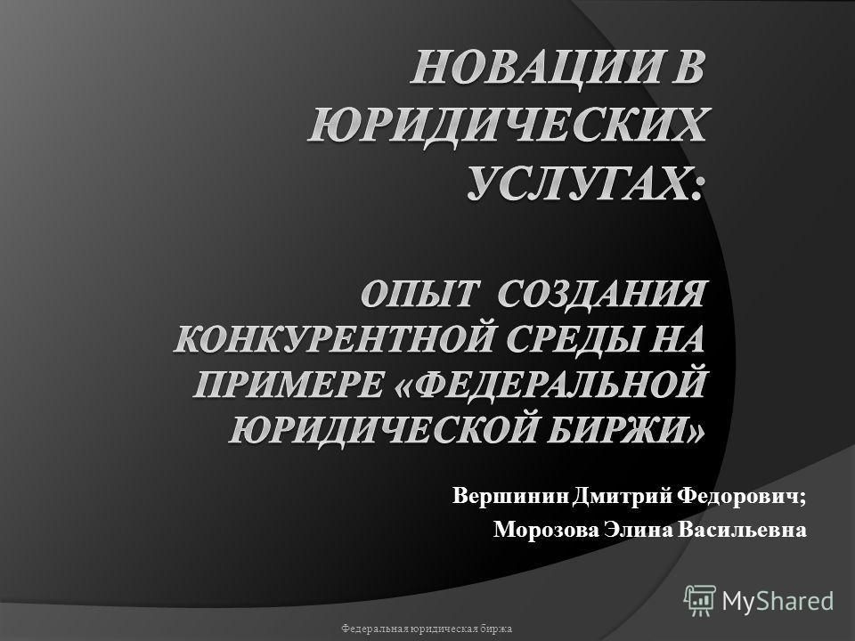 Вершинин Дмитрий Федорович; Морозова Элина Васильевна Федеральная юридическая биржа