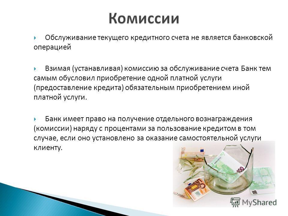 Обслуживание текущего кредитного счета не является банковской операцией Взимая (устанавливая) комиссию за обслуживание счета Банк тем самым обусловил приобретение одной платной услуги (предоставление кредита) обязательным приобретением иной платной у