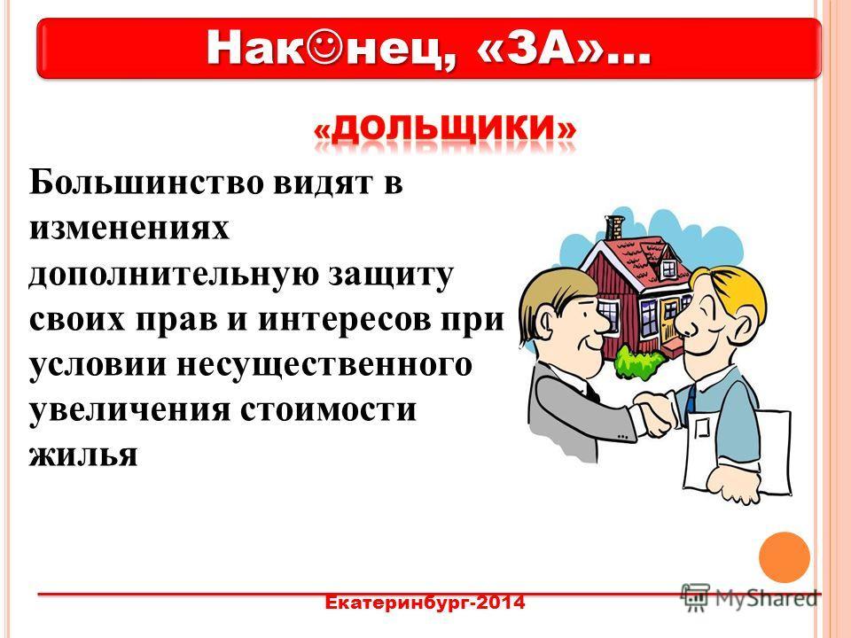 Нак нец, «ЗА»… Екатеринбург-2014 Большинство видят в изменениях дополнительную защиту своих прав и интересов при условии несущественного увеличения стоимости жилья