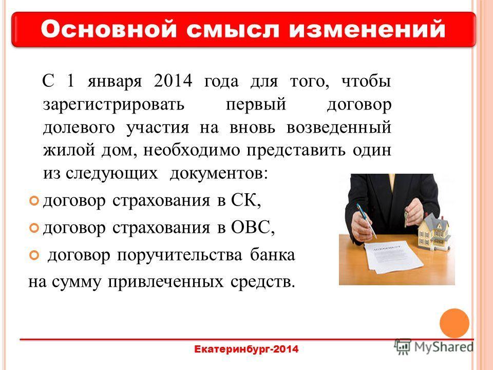 Основной смысл изменений Екатеринбург-2014 С 1 января 2014 года для того, чтобы зарегистрировать первый договор долевого участия на вновь возведенный жилой дом, необходимо представить один из следующих документов: договор страхования в СК, договор ст