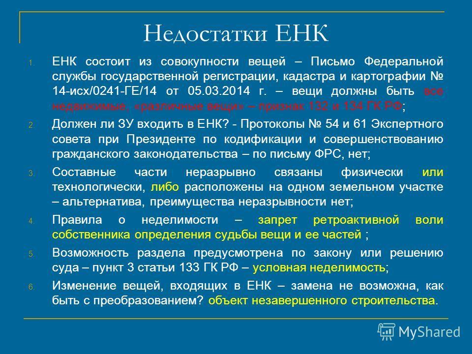 Недостатки ЕНК 1. ЕНК состоит из совокупности вещей – Письмо Федеральной службы государственной регистрации, кадастра и картографии 14-исх/0241-ГЕ/14 от 05.03.2014 г. – вещи должны быть все недвижимые, «различные вещи» – признак 132 и 134 ГК РФ; 2. Д