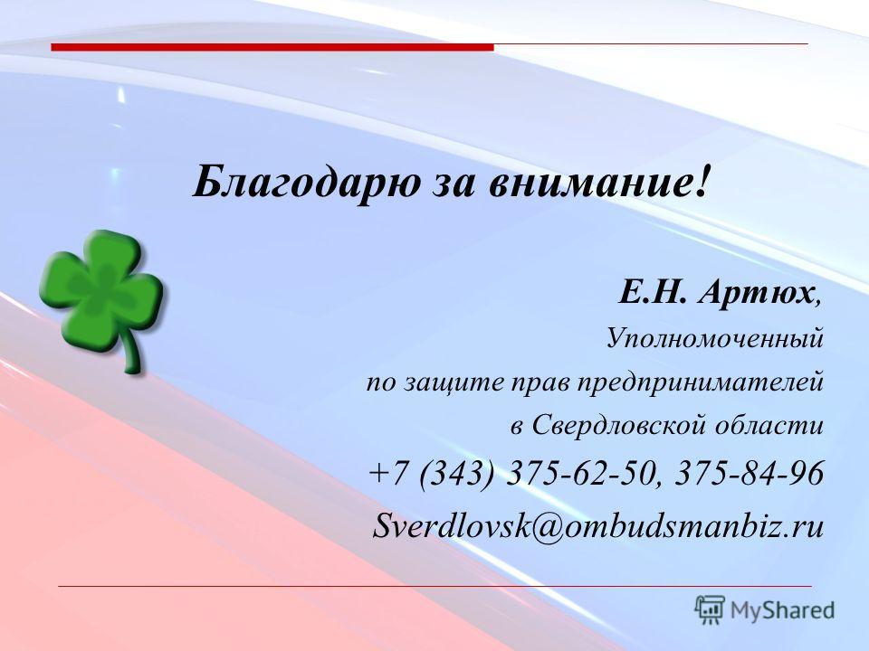 Благодарю за внимание! Е.Н. Артюх, Уполномоченный по защите прав предпринимателей в Свердловской области +7 (343) 375-62-50, 375-84-96 Sverdlovsk@ombudsmanbiz.ru