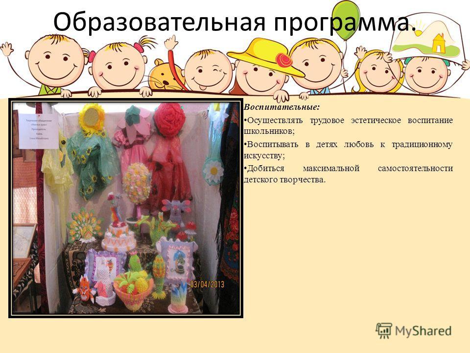 Образовательная программа. Воспитательные: Осуществлять трудовое эстетическое воспитание школьников; Воспитывать в детях любовь к традиционному искусству; Добиться максимальной самостоятельности детского творчества.