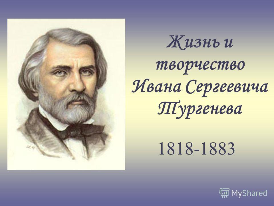 Жизнь и творчество Ивана Сергеевича Тургенева 1818-1883