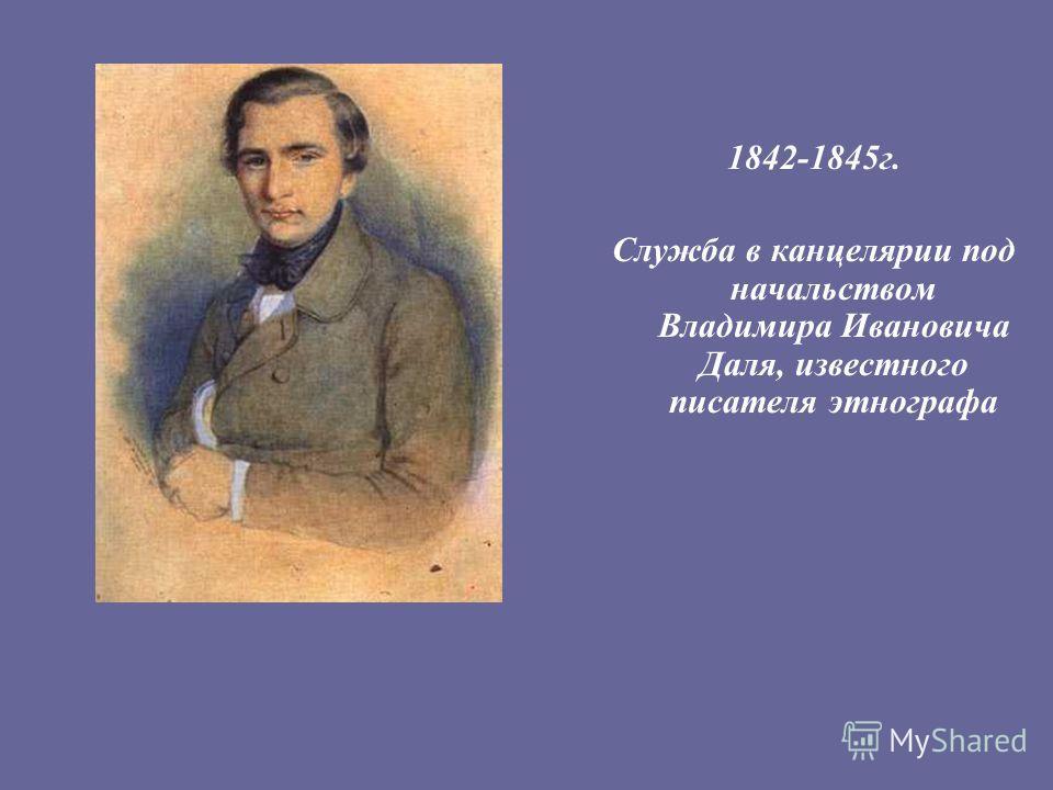 1842-1845г. Служба в канцелярии под начальством Владимира Ивановича Даля, известного писателя этнографа