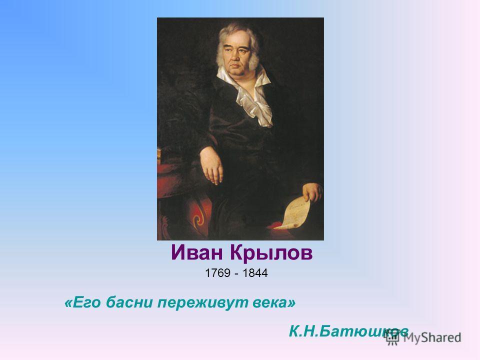 1769 - 1844 Иван Крылов «Его басни переживут века» К.Н.Батюшков