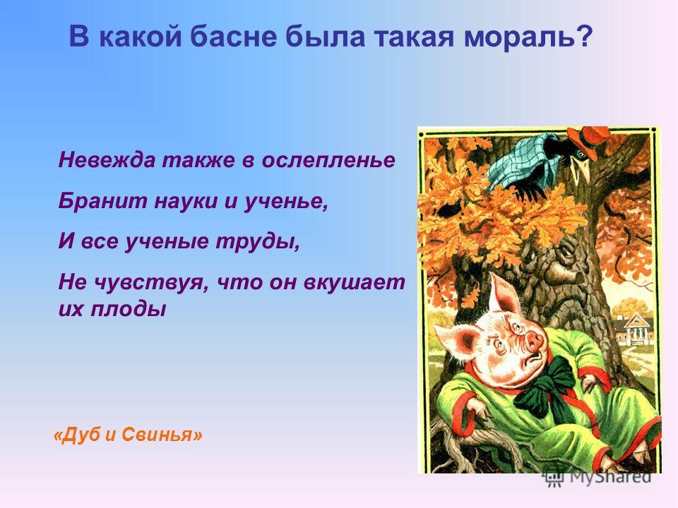 В какой басне была такая мораль? «Дуб и Свинья» Невежда также в ослепленье Бранит науки и ученье, И все ученые труды, Не чувствуя, что он вкушает их плоды