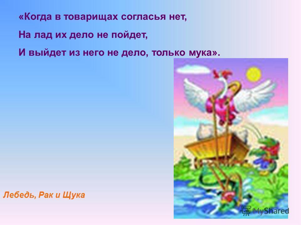 «Когда в товарищах согласья нет, На лад их дело не пойдет, И выйдет из него не дело, только мука». Лебедь, Рак и Щука