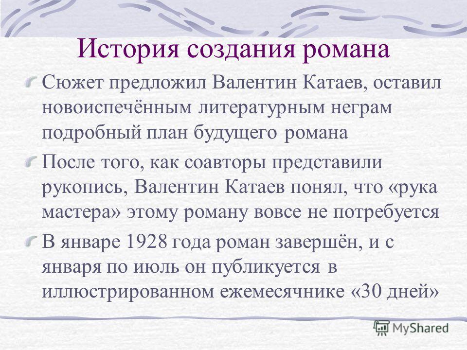 История создания романа Сюжет предложил Валентин Катаев, оставил новоиспечённым литературным неграм подробный план будущего романа После того, как соавторы представили рукопись, Валентин Катаев понял, что «рука мастера» этому роману вовсе не потребуе