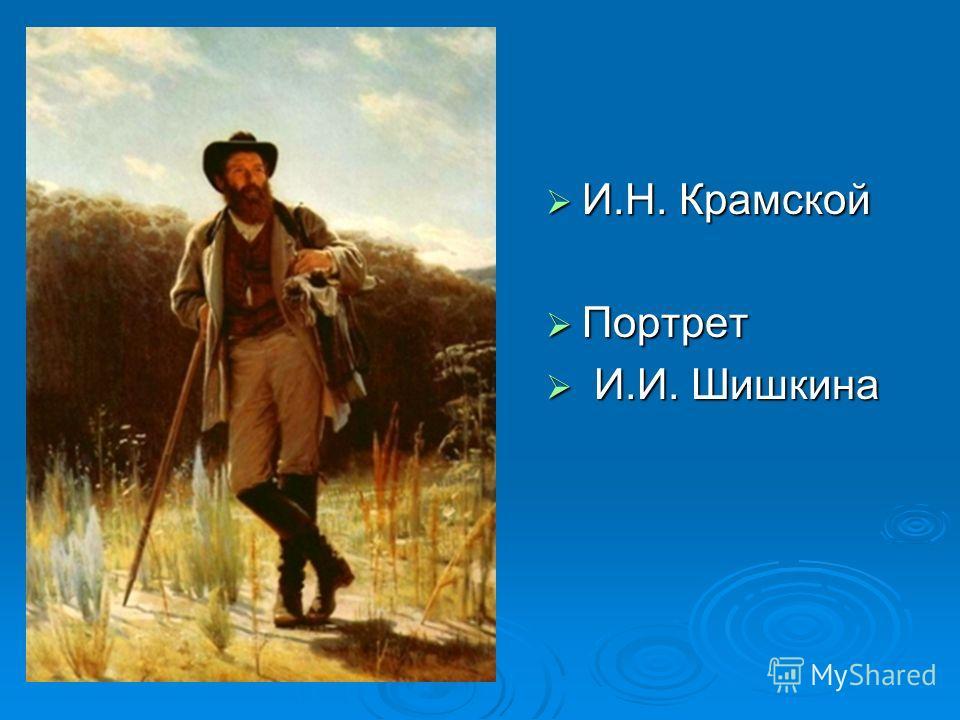И.Н. Крамской И.Н. Крамской Портрет Портрет И.И. Шишкина И.И. Шишкина