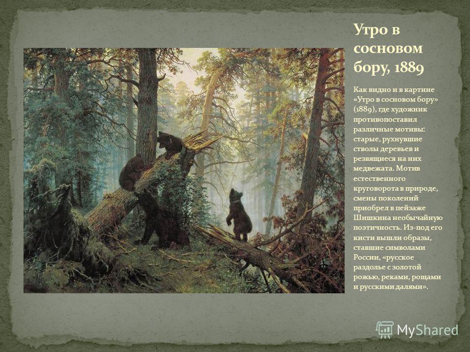 Как видно и в картине «Утро в сосновом бору» (1889), где художник противопоставил различные мотивы: старые, рухнувшие стволы деревьев и резвящиеся на них медвежата. Мотив естественного круговорота в природе, смены поколений приобрел в пейзаже Шишкина