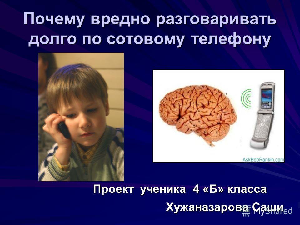 Почему вредно разговаривать долго по сотовому телефону Проект ученика 4 «Б» класса Хужаназарова Саши Хужаназарова Саши