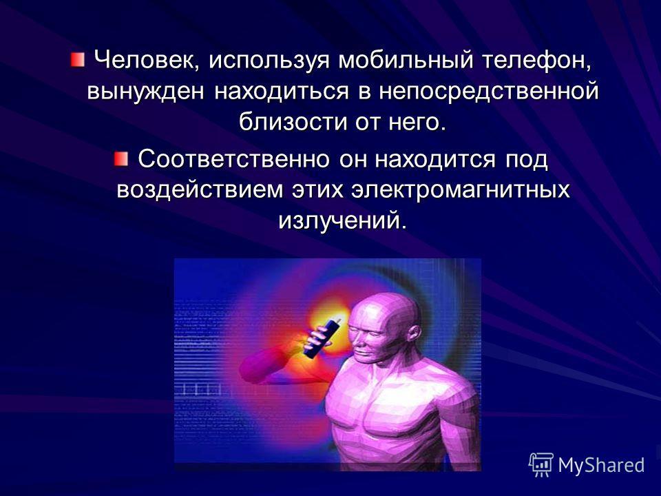 Человек, используя мобильный телефон, вынужден находиться в непосредственной близости от него. Соответственно он находится под воздействием этих электромагнитных излучений.