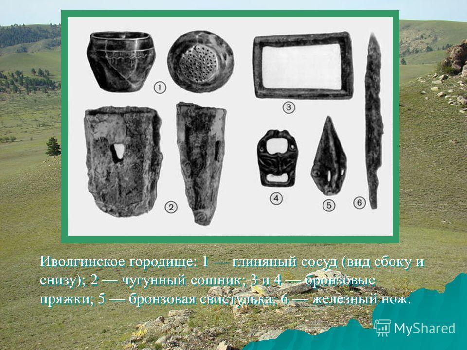 Иволгинское городище: 1 глиняный сосуд (вид сбоку и снизу); 2 чугунный сошник; 3 и 4 бронзовые пряжки; 5 бронзовая свистулька; 6 железный нож.