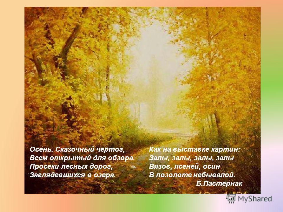 Осень. Сказочный чертог, Всем открытый для обзора. Просеки лесных дорог, Заглядевшихся в озера. Как на выставке картин: Залы, залы, залы, залы Вязов, ясеней, осин В позолоте небывалой. Б.Пастернак