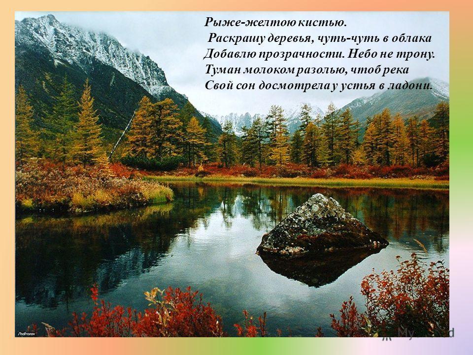 Рыже - желтою кистью. Раскрашу деревья, чуть - чуть в облака Добавлю прозрачности. Небо не трону. Туман молоком разолью, чтоб река Свой сон досмотрела у устья в ладони.