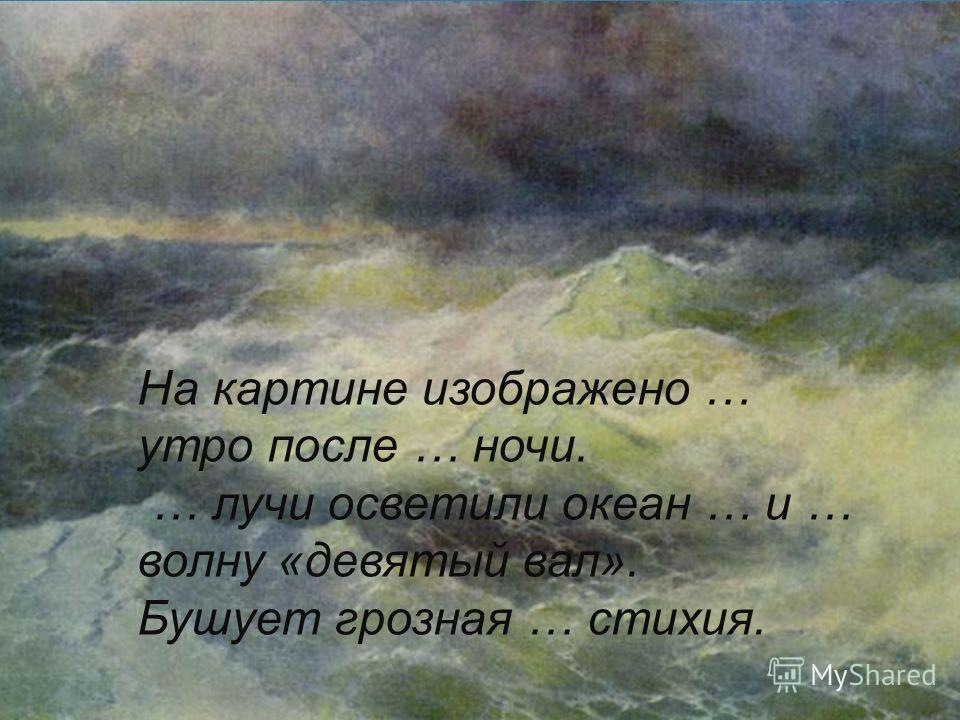 На картине изображено … утро после … ночи. … лучи осветили океан … и … волну «девятый вал». Бушует грозная … стихия.