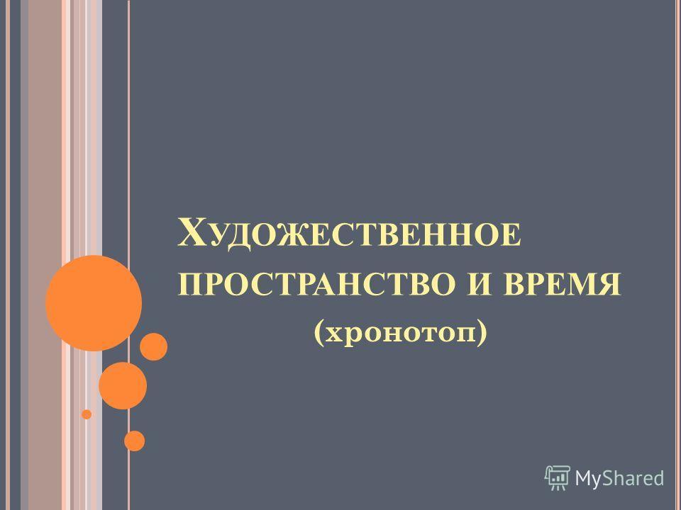 Х УДОЖЕСТВЕННОЕ ПРОСТРАНСТВО И ВРЕМЯ (хронотоп)