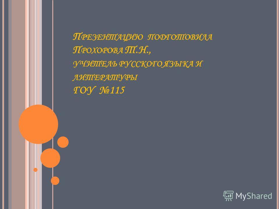 П РЕЗЕНТАЦИЮ ПОДГОТОВИЛА П РОХОРОВА Т.Н., УЧИТЕЛЬ РУССКОГО ЯЗЫКА И ЛИТЕРАТУРЫ ГОУ 115