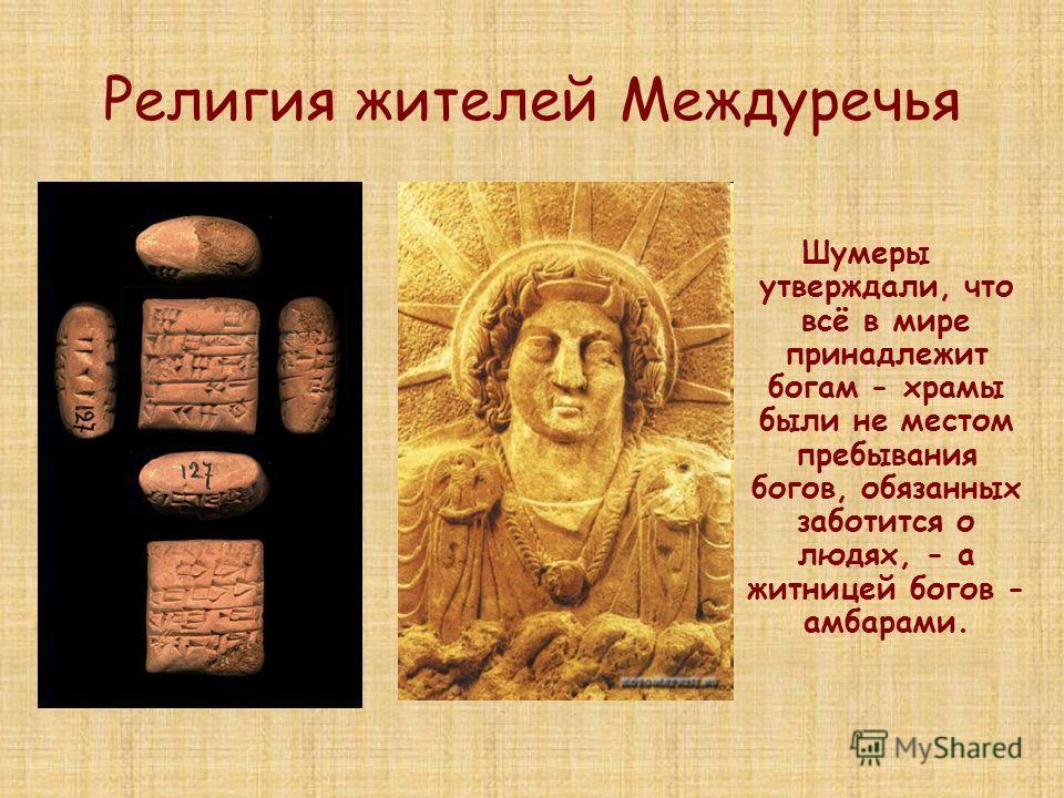 Религия жителей Междуречья Шумеры утверждали, что всё в мире принадлежит богам - храмы были не местом пребывания богов, обязанных заботится о людях, - а житницей богов - амбарами.