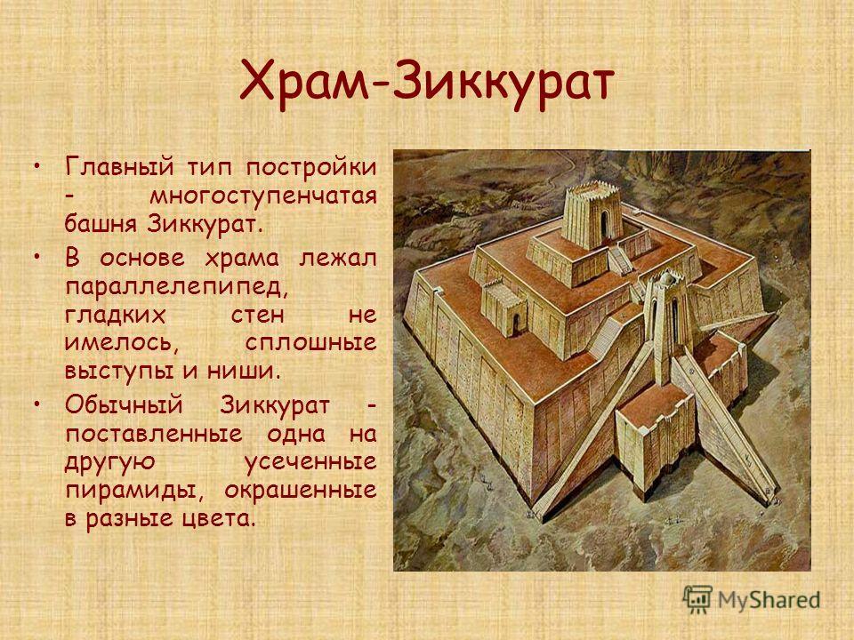 Храм-Зиккурат Главный тип постройки - многоступенчатая башня Зиккурат. В основе храма лежал параллелепипед, гладких стен не имелось, сплошные выступы и ниши. Обычный Зиккурат - поставленные одна на другую усеченные пирамиды, окрашенные в разные цвета