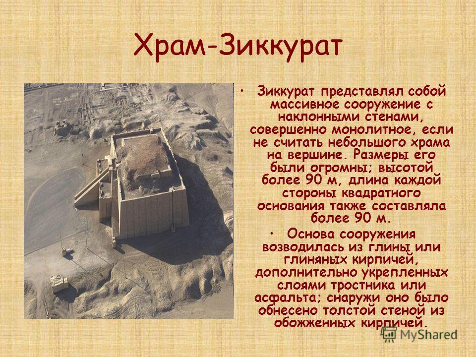 Храм-Зиккурат Зиккурат представлял собой массивное сооружение с наклонными стенами, совершенно монолитное, если не считать небольшого храма на вершине. Размеры его были огромны; высотой более 90 м, длина каждой стороны квадратного основания также сос