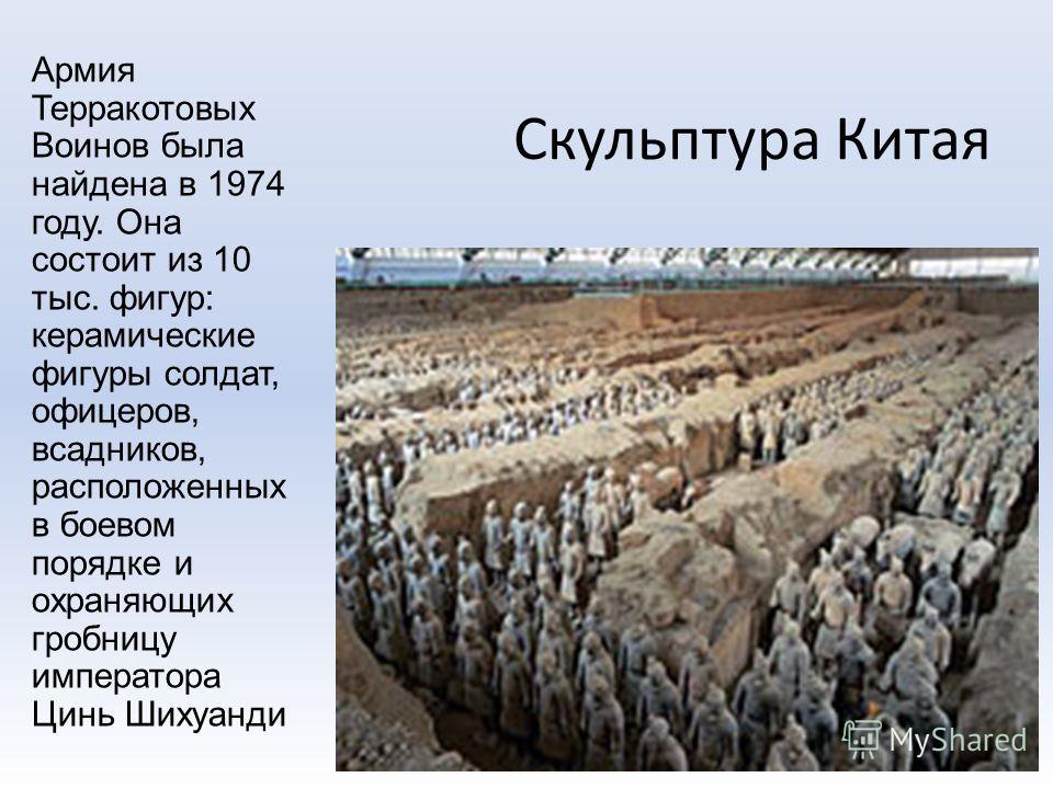Скульптура Китая Армия Терракотовых Воинов была найдена в 1974 году. Она состоит из 10 тыс. фигур: керамические фигуры солдат, офицеров, всадников, расположенных в боевом порядке и охраняющих гробницу императора Цинь Шихуанди