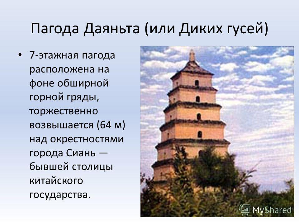 Пагода Даяньта (или Диких гусей) 7-этажная пагода расположена на фоне обширной горной гряды, торжественно возвышается (64 м) над окрестностями города Сиань бывшей столицы китайского государства.